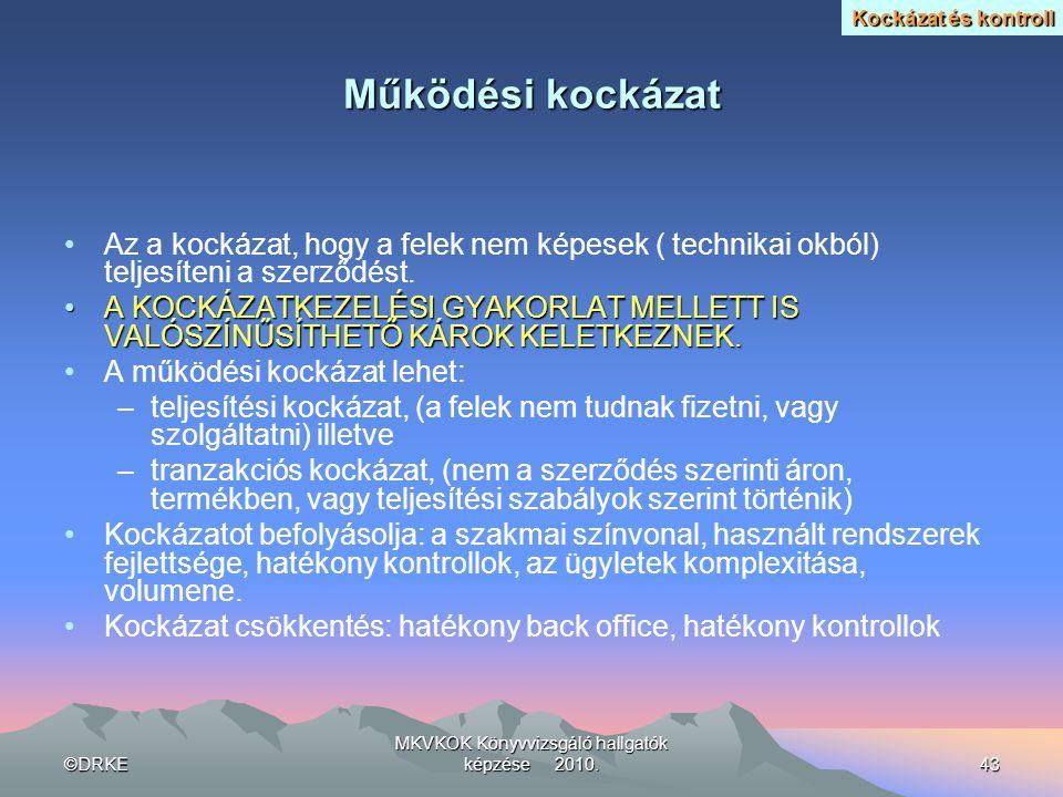 ©DRKE MKVKOK Könyvvizsgáló hallgatók képzése 2010.43 Működési kockázat •Az a kockázat, hogy a felek nem képesek ( technikai okból) teljesíteni a szerz