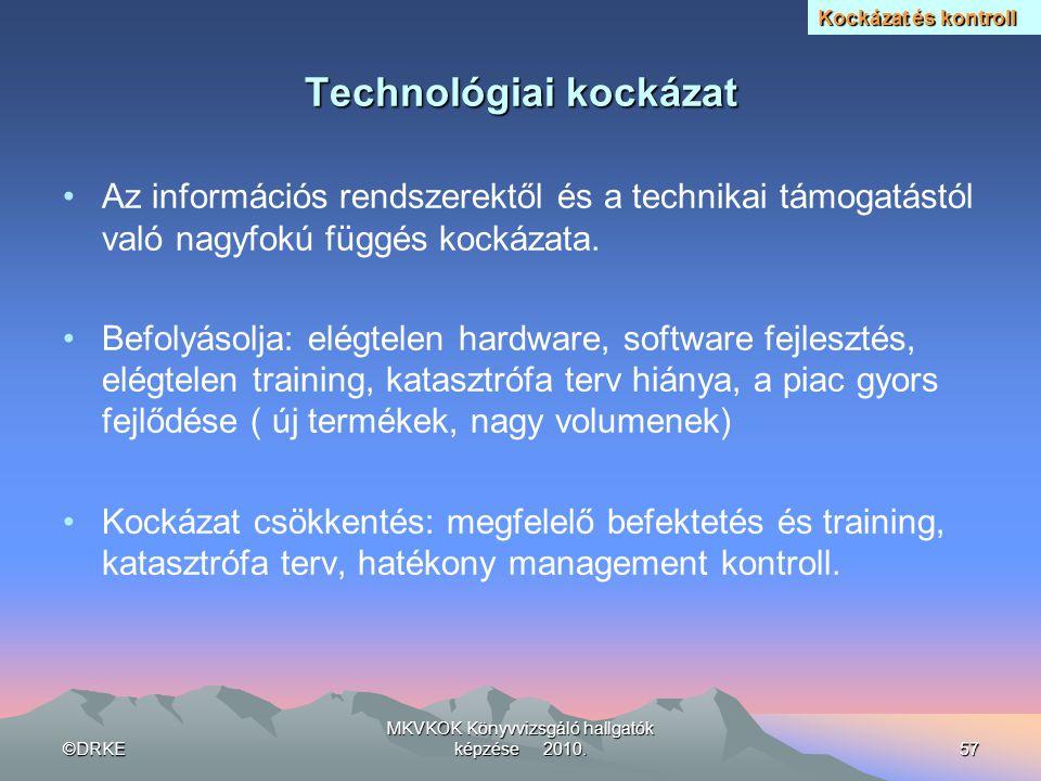 ©DRKE MKVKOK Könyvvizsgáló hallgatók képzése 2010.57 Technológiai kockázat •Az információs rendszerektől és a technikai támogatástól való nagyfokú füg