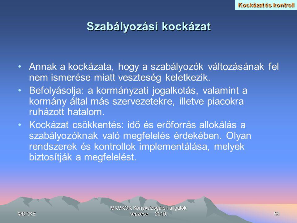 ©DRKE MKVKOK Könyvvizsgáló hallgatók képzése 2010.58 Szabályozási kockázat •Annak a kockázata, hogy a szabályozók változásának fel nem ismerése miatt