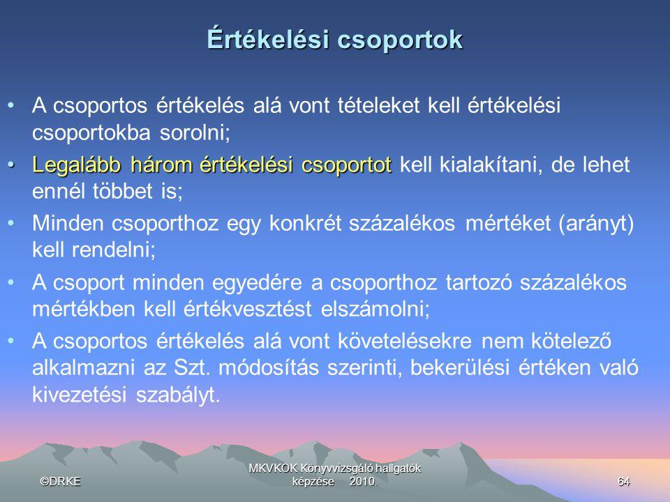 ©DRKE MKVKOK Könyvvizsgáló hallgatók képzése 2010.64 Értékelési csoportok •A csoportos értékelés alá vont tételeket kell értékelési csoportokba soroln
