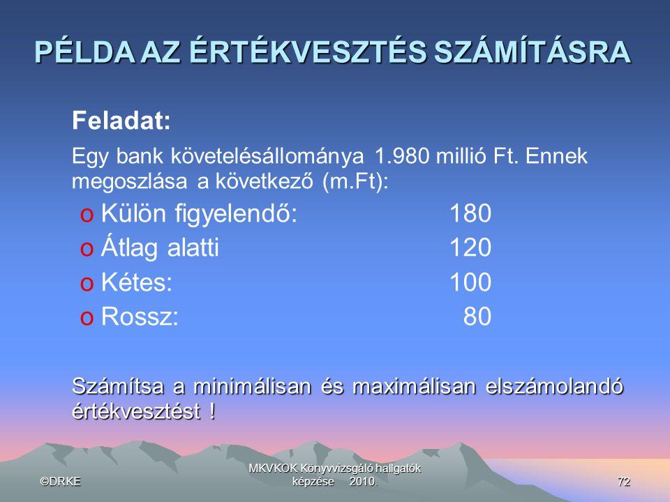 ©DRKE MKVKOK Könyvvizsgáló hallgatók képzése 2010.72 PÉLDA AZ ÉRTÉKVESZTÉS SZÁMÍTÁSRA Feladat: Egy bank követelésállománya 1.980 millió Ft. Ennek mego