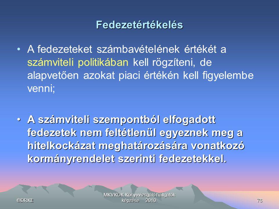 ©DRKE MKVKOK Könyvvizsgáló hallgatók képzése 2010.76 Fedezetértékelés •A fedezeteket számbavételének értékét a számviteli politikában kell rögzíteni,