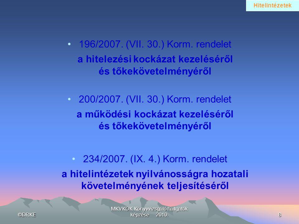 ©DRKE MKVKOK Könyvvizsgáló hallgatók képzése 2010.8 •196/2007. (VII. 30.) Korm. rendelet a hitelezési kockázat kezeléséről és tőkekövetelményéről •200