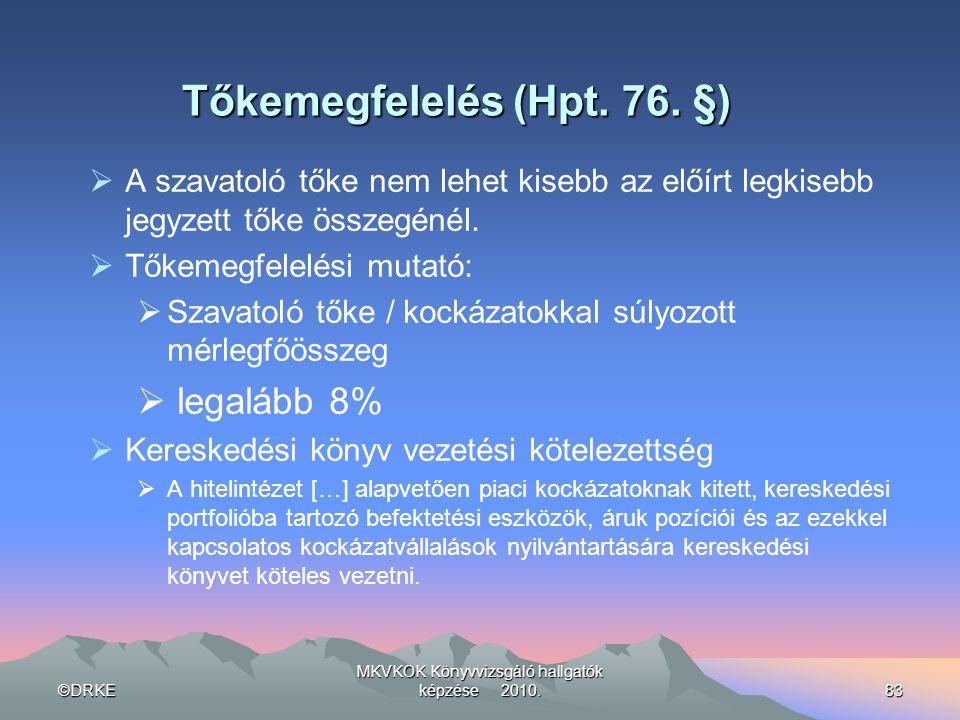 ©DRKE MKVKOK Könyvvizsgáló hallgatók képzése 2010.83 Tőkemegfelelés (Hpt. 76. §)  A szavatoló tőke nem lehet kisebb az előírt legkisebb jegyzett tőke