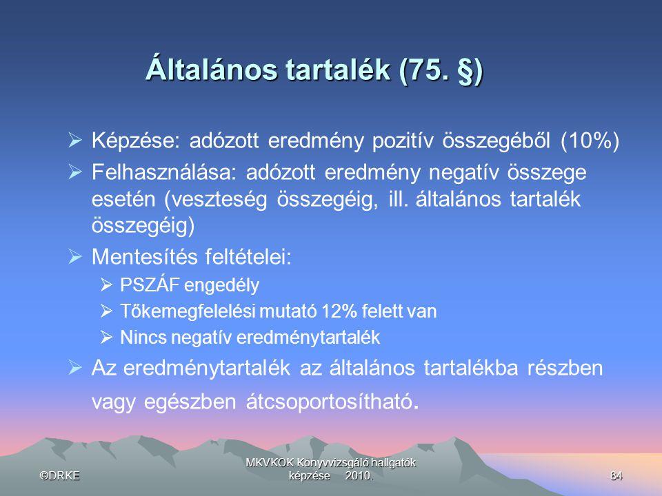 ©DRKE MKVKOK Könyvvizsgáló hallgatók képzése 2010.84 Általános tartalék (75. §)  Képzése: adózott eredmény pozitív összegéből (10%)  Felhasználása:
