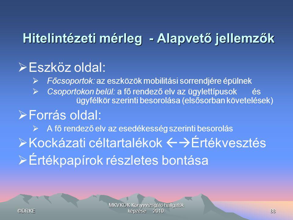 ©DRKE MKVKOK Könyvvizsgáló hallgatók képzése 2010.88 Hitelintézeti mérleg - Alapvető jellemzők  Eszköz oldal:  Főcsoportok: az eszközök mobilitási s