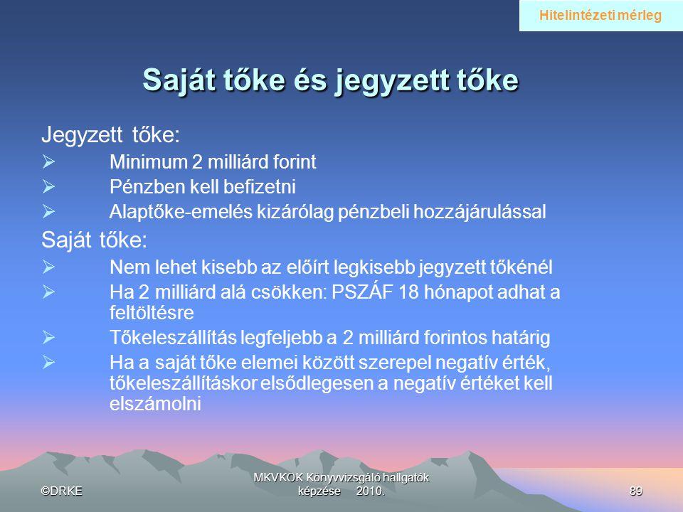 ©DRKE MKVKOK Könyvvizsgáló hallgatók képzése 2010.89 Saját tőke és jegyzett tőke Jegyzett tőke:  Minimum 2 milliárd forint  Pénzben kell befizetni 