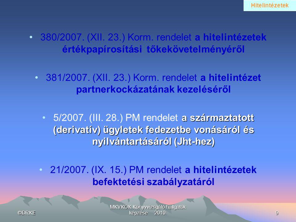 ©DRKE MKVKOK Könyvvizsgáló hallgatók képzése 2010.9 •380/2007. (XII. 23.) Korm. rendelet a hitelintézetek értékpapírosítási tőkekövetelményéről •381/2
