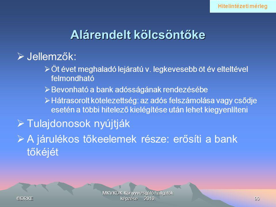©DRKE MKVKOK Könyvvizsgáló hallgatók képzése 2010.90 Alárendelt kölcsöntőke  Jellemzők:  Öt évet meghaladó lejáratú v. legkevesebb öt év elteltével