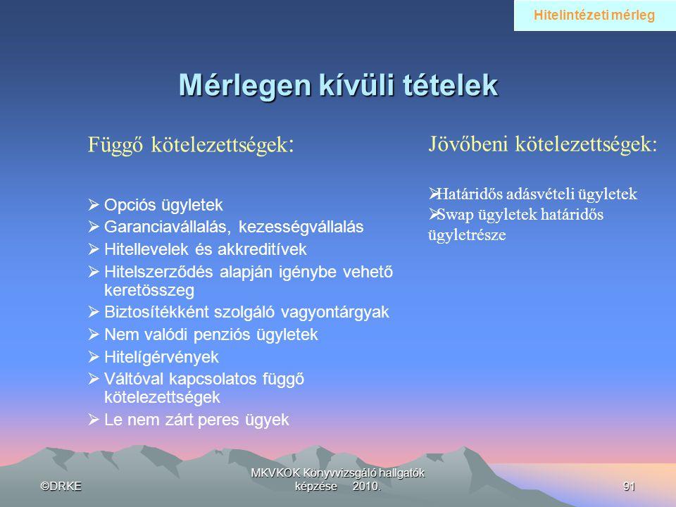 ©DRKE MKVKOK Könyvvizsgáló hallgatók képzése 2010.91 Mérlegen kívüli tételek Függő kötelezettségek :  Opciós ügyletek  Garanciavállalás, kezességvál
