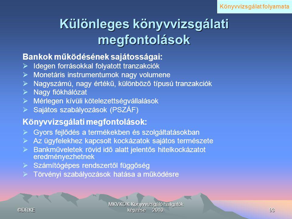 ©DRKE MKVKOK Könyvvizsgáló hallgatók képzése 2010.93 Különleges könyvvizsgálati megfontolások Bankok működésének sajátosságai:  Idegen forrásokkal fo