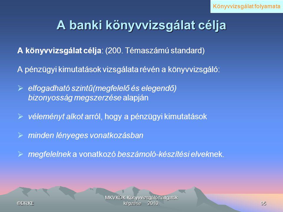 ©DRKE MKVKOK Könyvvizsgáló hallgatók képzése 2010.95 A banki könyvvizsgálat célja A könyvvizsgálat célja: (200. Témaszámú standard) A pénzügyi kimutat