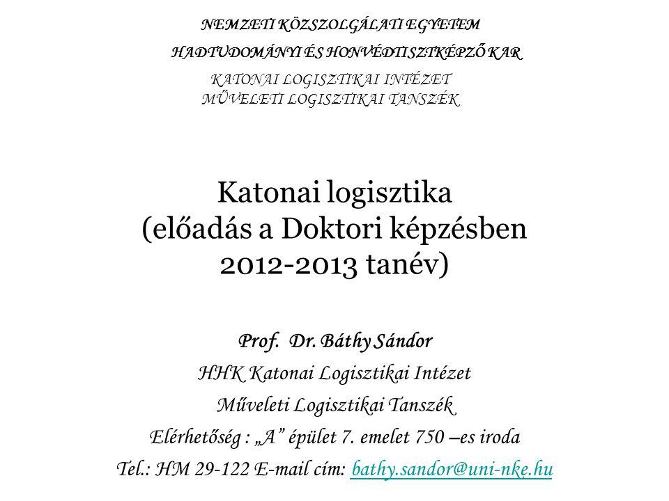 Katonai logisztika (előadás a Doktori képzésben 2012-2013 tanév) Prof. Dr. Báthy Sándor HHK Katonai Logisztikai Intézet Műveleti Logisztikai Tanszék E
