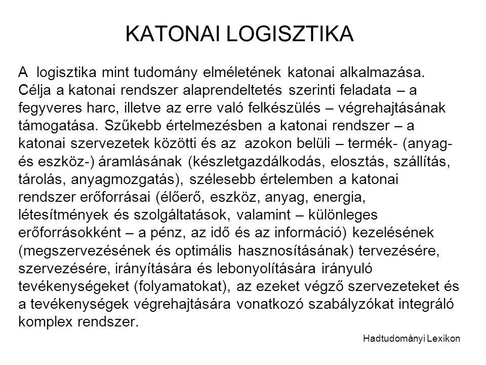 KATONAI LOGISZTIKA A logisztika mint tudomány elméletének katonai alkalmazása. Célja a katonai rendszer alaprendeltetés szerinti feladata – a fegyvere