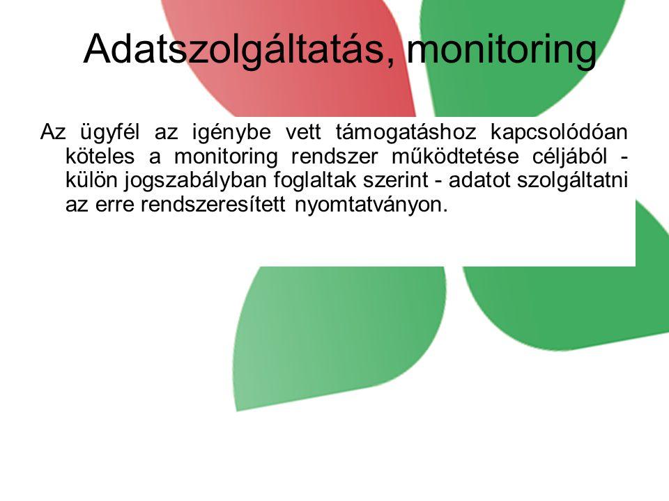 Adatszolgáltatás, monitoring Az ügyfél az igénybe vett támogatáshoz kapcsolódóan köteles a monitoring rendszer működtetése céljából - külön jogszabályban foglaltak szerint - adatot szolgáltatni az erre rendszeresített nyomtatványon.