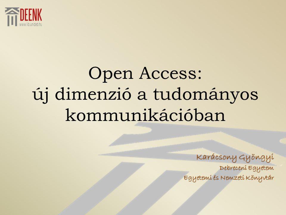 Open Access: új dimenzió a tudományos kommunikációban Karácsony Gyöngyi Debreceni Egyetem Egyetemi és Nemzeti Könyvtár