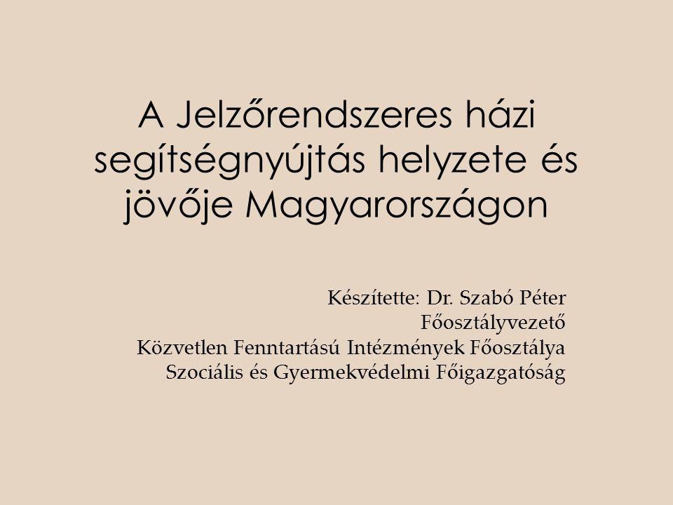 A Jelzőrendszeres házi segítségnyújtás helyzete és jövője Magyarországon Készítette: Dr. Szabó Péter Főosztályvezető Közvetlen Fenntartású Intézmények