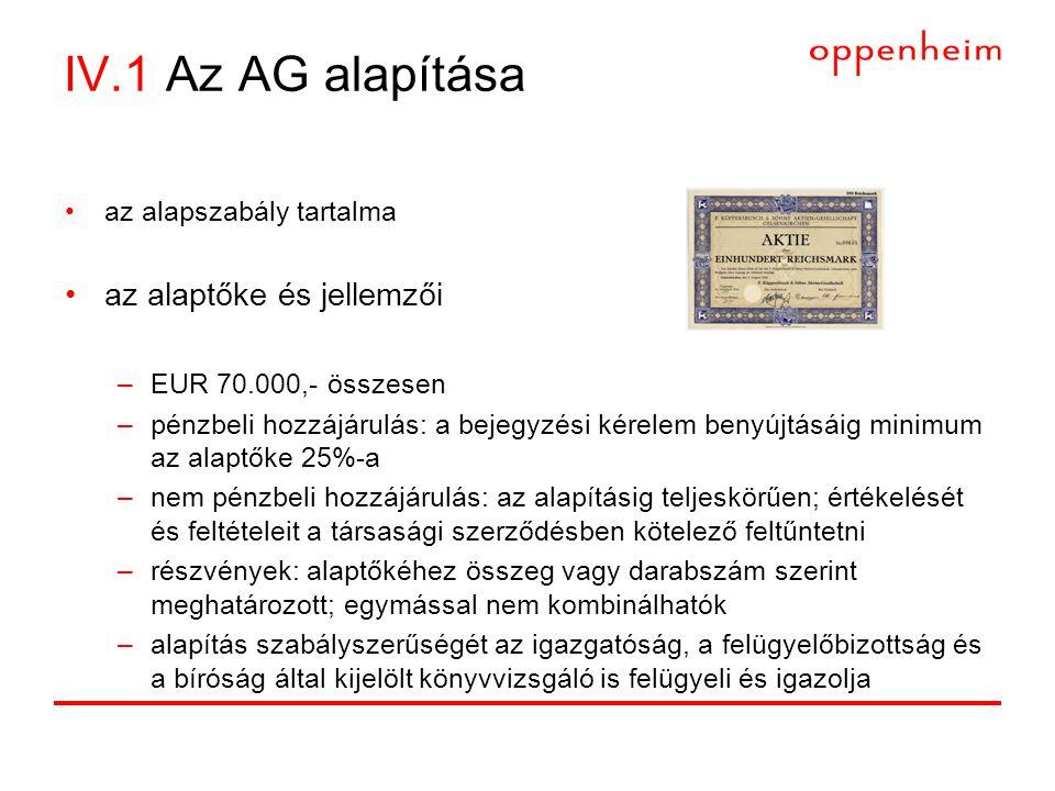 IV.1 Az AG alapítása •az alapszabály tartalma •az alaptőke és jellemzői –EUR 70.000,- összesen –pénzbeli hozzájárulás: a bejegyzési kérelem benyújtásáig minimum az alaptőke 25%-a –nem pénzbeli hozzájárulás: az alapításig teljeskörűen; értékelését és feltételeit a társasági szerződésben kötelező feltűntetni –részvények: alaptőkéhez összeg vagy darabszám szerint meghatározott; egymással nem kombinálhatók –alapítás szabályszerűségét az igazgatóság, a felügyelőbizottság és a bíróság által kijelölt könyvvizsgáló is felügyeli és igazolja