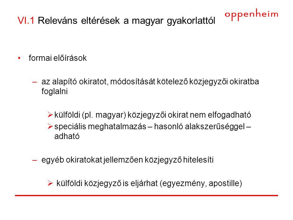 VI.1 Releváns eltérések a magyar gyakorlattól •formai előírások –az alapító okiratot, módosítását kötelező közjegyzői okiratba foglalni  külföldi (pl.