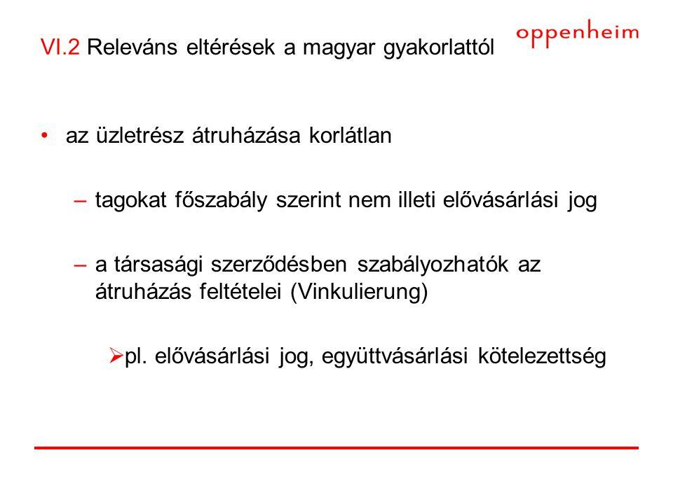 VI.2 Releváns eltérések a magyar gyakorlattól •az üzletrész átruházása korlátlan –tagokat főszabály szerint nem illeti elővásárlási jog –a társasági szerződésben szabályozhatók az átruházás feltételei (Vinkulierung)  pl.