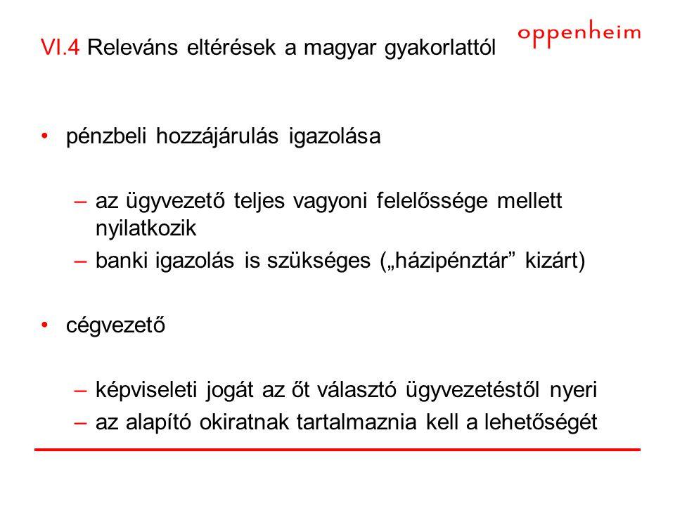 """VI.4 Releváns eltérések a magyar gyakorlattól •pénzbeli hozzájárulás igazolása –az ügyvezető teljes vagyoni felelőssége mellett nyilatkozik –banki igazolás is szükséges (""""házipénztár kizárt) •cégvezető –képviseleti jogát az őt választó ügyvezetéstől nyeri –az alapító okiratnak tartalmaznia kell a lehetőségét"""