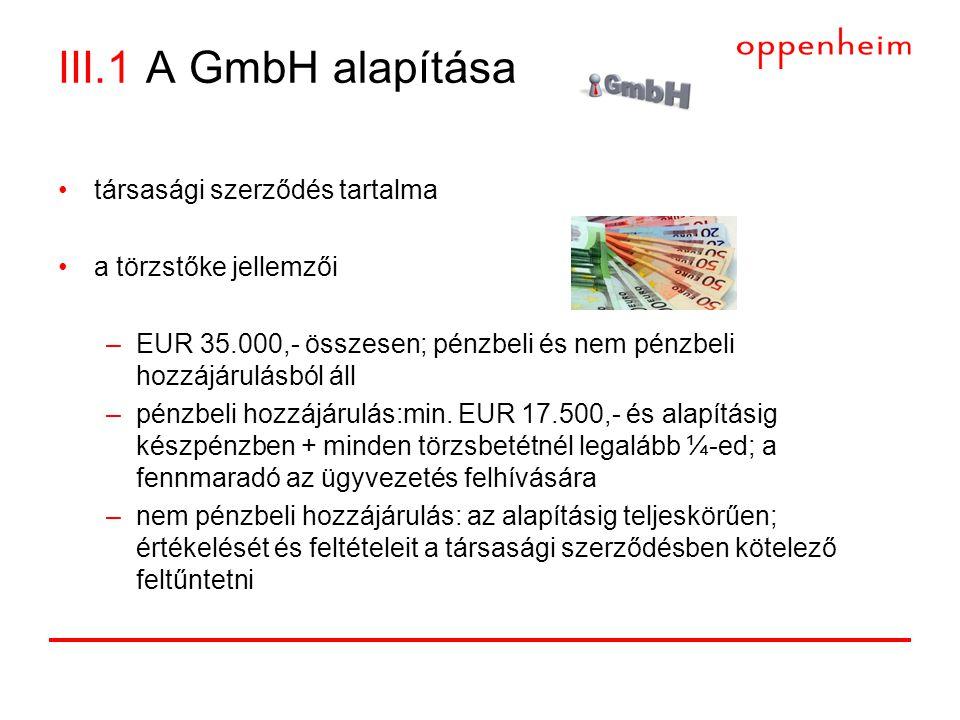 III.1 A GmbH alapítása •társasági szerződés tartalma •a törzstőke jellemzői –EUR 35.000,- összesen; pénzbeli és nem pénzbeli hozzájárulásból áll –pénzbeli hozzájárulás:min.