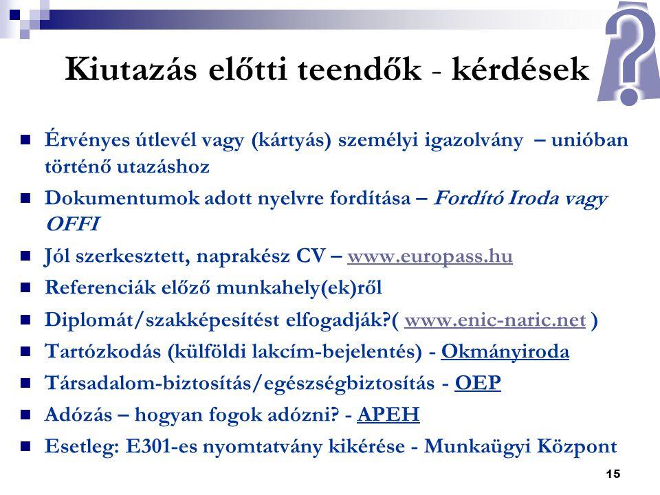 15 Kiutazás előtti teendők - kérdések  Érvényes útlevél vagy (kártyás) személyi igazolvány – unióban történő utazáshoz  Dokumentumok adott nyelvre fordítása – Fordító Iroda vagy OFFI  Jól szerkesztett, naprakész CV – www.europass.huwww.europass.hu  Referenciák előző munkahely(ek)ről  Diplomát/szakképesítést elfogadják?( www.enic-naric.net )www.enic-naric.net  Tartózkodás (külföldi lakcím-bejelentés) - Okmányiroda  Társadalom-biztosítás/egészségbiztosítás - OEP  Adózás – hogyan fogok adózni.