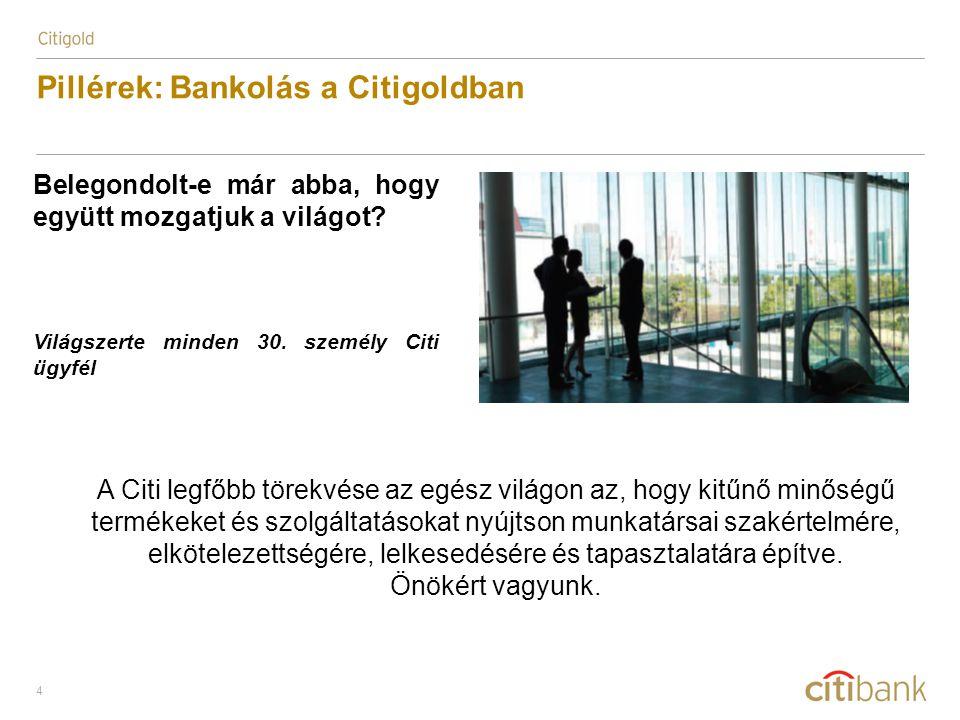 4 Pillérek: Bankolás a Citigoldban Belegondolt-e már abba, hogy együtt mozgatjuk a világot? Világszerte minden 30. személy Citi ügyfél A Citi legfőbb