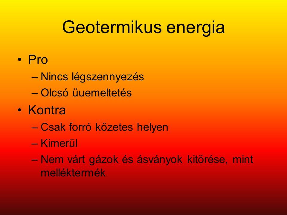Geotermikus energia •Pro –Nincs légszennyezés –Olcsó üuemeltetés •Kontra –Csak forró kőzetes helyen –Kimerül –Nem várt gázok és ásványok kitörése, mint melléktermék