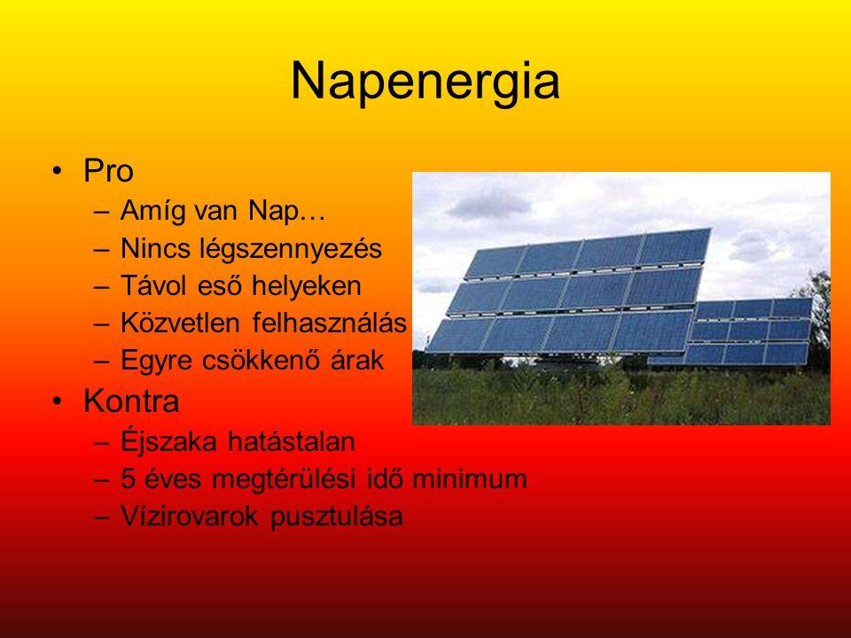 Napenergia •Pro –Amíg van Nap… –Nincs légszennyezés –Távol eső helyeken –Közvetlen felhasználás –Egyre csökkenő árak •Kontra –Éjszaka hatástalan –5 éves megtérülési idő minimum –Vízirovarok pusztulása