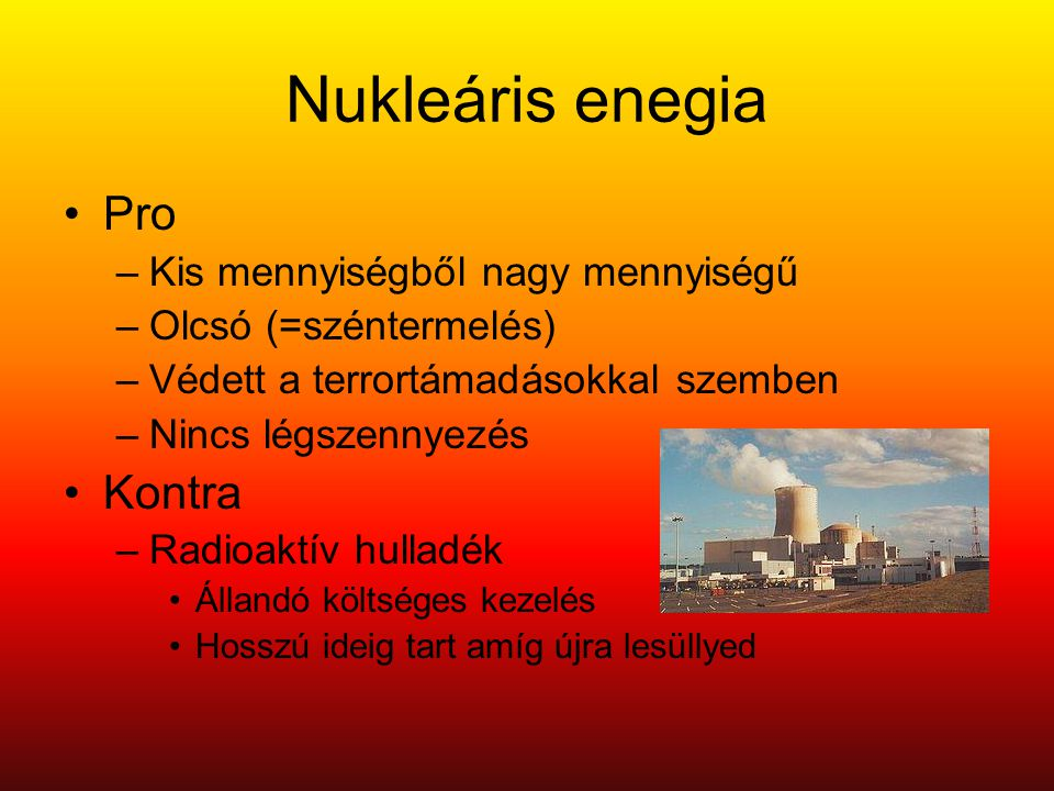 Nukleáris enegia •Pro –Kis mennyiségből nagy mennyiségű –Olcsó (=széntermelés) –Védett a terrortámadásokkal szemben –Nincs légszennyezés •Kontra –Radioaktív hulladék •Állandó költséges kezelés •Hosszú ideig tart amíg újra lesüllyed