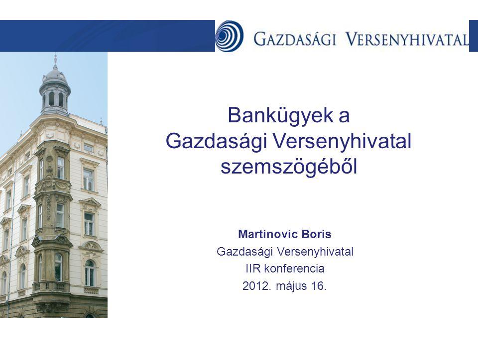 Szöveg Bankügyek a Gazdasági Versenyhivatal szemszögéből Martinovic Boris Gazdasági Versenyhivatal IIR konferencia 2012.
