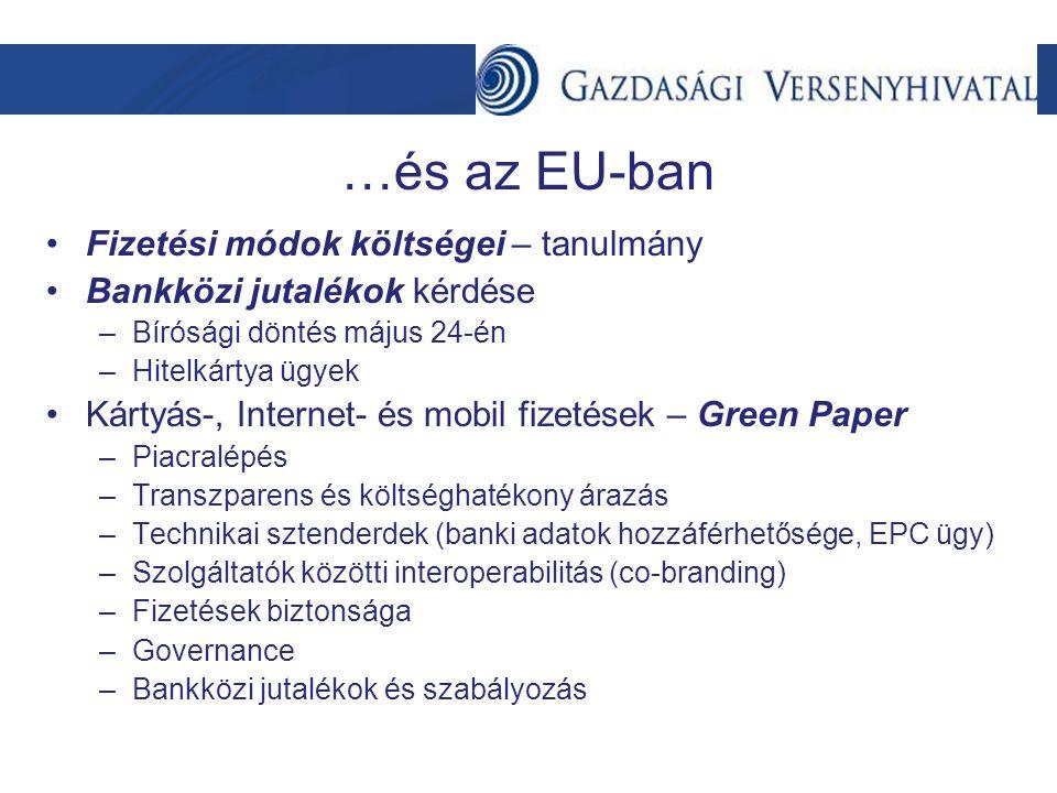 …és az EU-ban •Fizetési módok költségei – tanulmány •Bankközi jutalékok kérdése –Bírósági döntés május 24-én –Hitelkártya ügyek •Kártyás-, Internet- és mobil fizetések – Green Paper –Piacralépés –Transzparens és költséghatékony árazás –Technikai sztenderdek (banki adatok hozzáférhetősége, EPC ügy) –Szolgáltatók közötti interoperabilitás (co-branding) –Fizetések biztonsága –Governance –Bankközi jutalékok és szabályozás