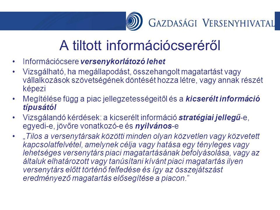 """A tiltott információcseréről •Információcsere versenykorlátozó lehet •Vizsgálható, ha megállapodást, összehangolt magatartást vagy vállalkozások szövetségének döntését hozza létre, vagy annak részét képezi •Megítélése függ a piac jellegzetességeitől és a kicserélt információ típusától •Vizsgálandó kérdések: a kicserélt információ stratégiai jellegű-e, egyedi-e, jövőre vonatkozó-e és nyilvános-e •""""Tilos a versenytársak közötti minden olyan közvetlen vagy közvetett kapcsolatfelvétel, amelynek célja vagy hatása egy tényleges vagy lehetséges versenytárs piaci magatartásának befolyásolása, vagy az általuk elhatározott vagy tanúsítani kívánt piaci magatartás ilyen versenytárs előtt történő felfedése és így az összejátszást eredményező magatartás elősegítése a piacon."""