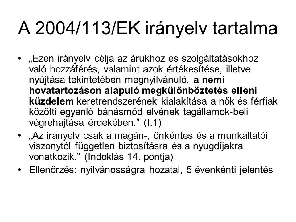 """A 2004/113/EK irányelv tartalma •""""Ezen irányelv célja az árukhoz és szolgáltatásokhoz való hozzáférés, valamint azok értékesítése, illetve nyújtása tekintetében megnyilvánuló, a nemi hovatartozáson alapuló megkülönböztetés elleni küzdelem keretrendszerének kialakítása a nők és férfiak közötti egyenlő bánásmód elvének tagállamok-beli végrehajtása érdekében. (I.1) •""""Az irányelv csak a magán-, önkéntes és a munkáltatói viszonytól független biztosításra és a nyugdíjakra vonatkozik. (Indoklás 14."""