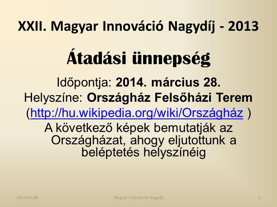 XXII. Magyar Innováció Nagydíj - 2013 Átadási ünnepség Időpontja: 2014. március 28. Helyszíne: Országház Felsőházi Terem (http://hu.wikipedia.org/wiki