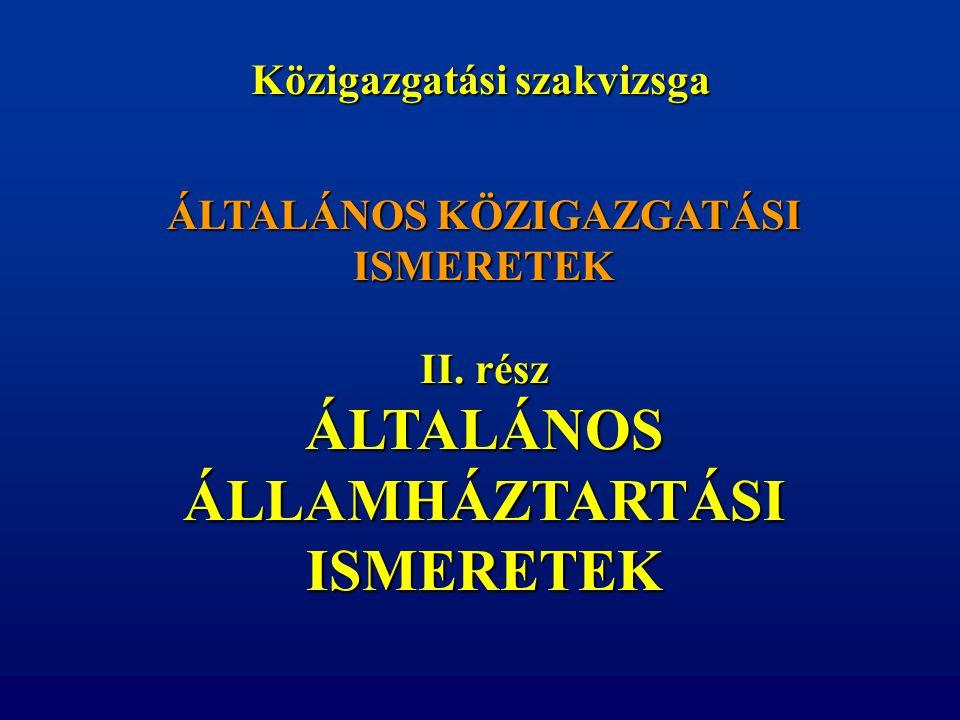 ÁLTALÁNOS KÖZIGAZGATÁSI ISMERETEK II. rész ÁLTALÁNOS ÁLLAMHÁZTARTÁSI ISMERETEK Közigazgatási szakvizsga