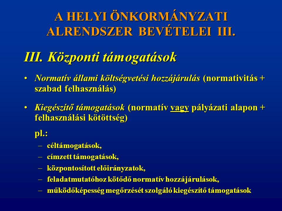 A HELYI ÖNKORMÁNYZATI ALRENDSZER BEVÉTELEI III. III. Központi támogatások •Normatív állami költségvetési hozzájárulás (normativitás + szabad felhaszná