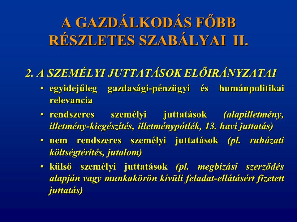 A GAZDÁLKODÁS FŐBB RÉSZLETES SZABÁLYAI II. 2. A SZEMÉLYI JUTTATÁSOK ELŐIRÁNYZATAI •egyidejűleg gazdasági-pénzügyi és humánpolitikai relevancia •rendsz