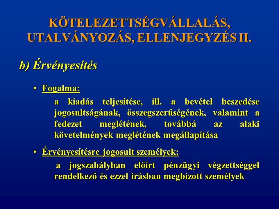 KÖTELEZETTSÉGVÁLLALÁS, UTALVÁNYOZÁS, ELLENJEGYZÉS II. b) Érvényesítés •Fogalma: a kiadás teljesítése, ill. a bevétel beszedése jogosultságának, összeg