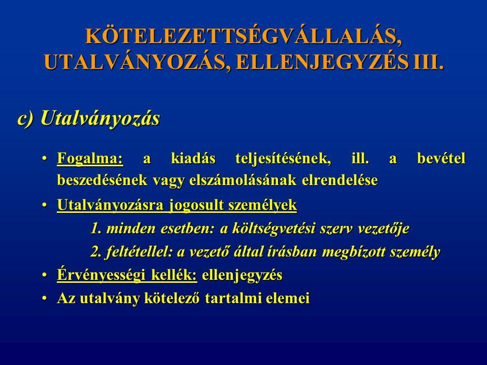 KÖTELEZETTSÉGVÁLLALÁS, UTALVÁNYOZÁS, ELLENJEGYZÉS III. c) Utalványozás •Fogalma: a kiadás teljesítésének, ill. a bevétel beszedésének vagy elszámolásá