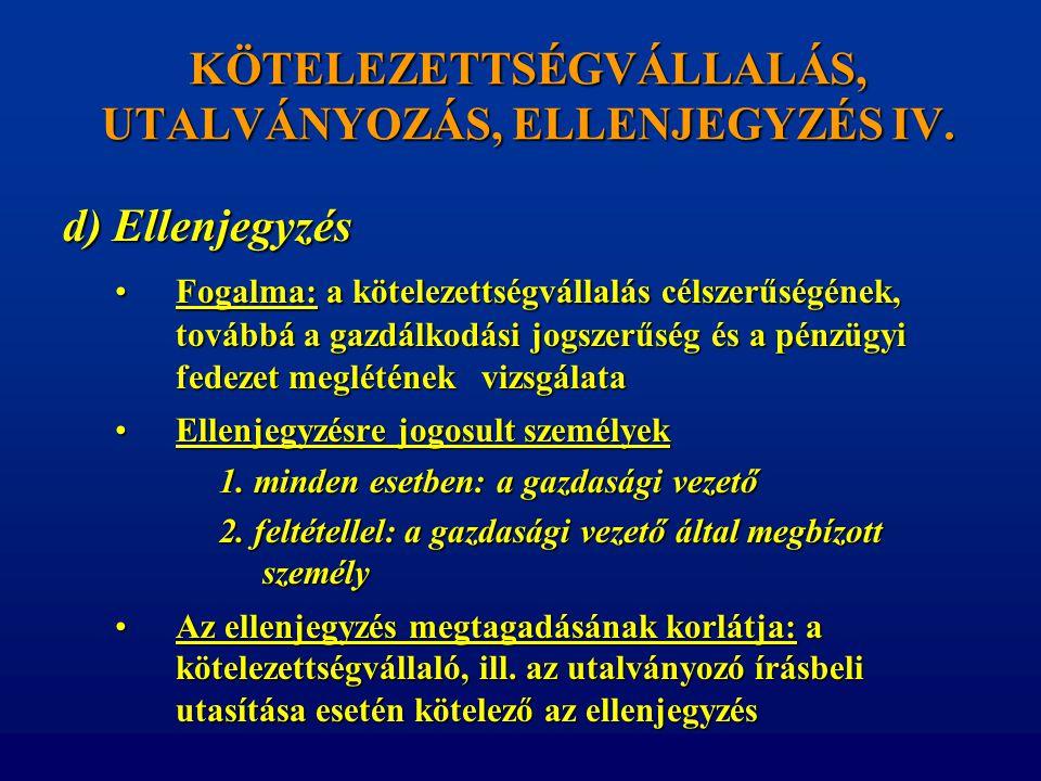 KÖTELEZETTSÉGVÁLLALÁS, UTALVÁNYOZÁS, ELLENJEGYZÉS IV. d) Ellenjegyzés •Fogalma: a kötelezettségvállalás célszerűségének, továbbá a gazdálkodási jogsze