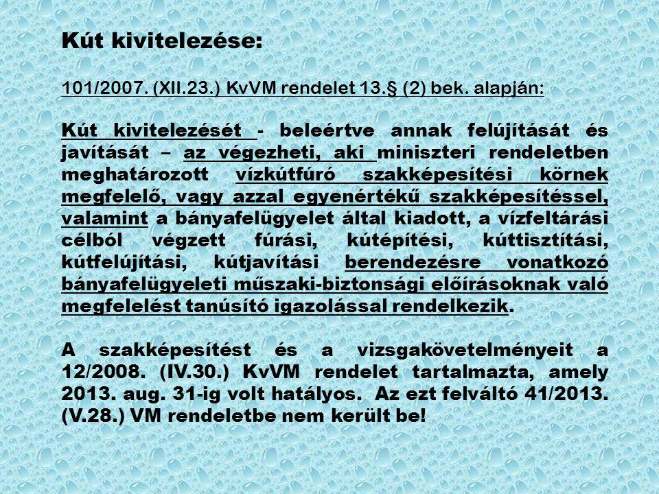 Kút kivitelezése: 101/2007. (XII.23.) KvVM rendelet 13.§ (2) bek. alapján: Kút kivitelezését - beleértve annak felújítását és javítását – az végezheti