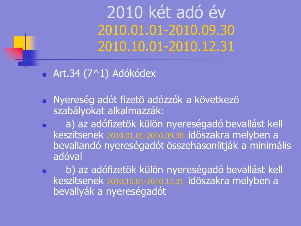 2010 két adó év 2010.01.01-2010.09.30 2010.10.01-2010.12.31  Art.34 (7^1) Adókódex  Nyereség adót fizetö adózzók a következö szabályokat alkalmazzák:  a) az adófizetök külön nyereségadó bevallást kell keszitsenek 2010.01.01-2010.09.30 idöszakra melyben a bevallandó nyereségadót összehasonlitják a minimális adóval  b) az adófizetök külön nyereségadó bevallást kell keszitsenek 2010.10.01-2010.12.31 idöszakra melyben a bevallyák a nyereségadót