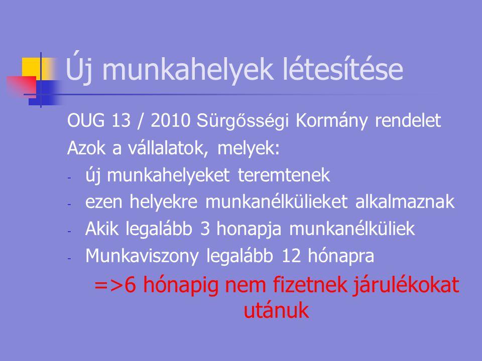 Új munkahelyek létesítése OUG 13 / 2010 Sürgősségi Kormány rendelet Azok a vállalatok, melyek: - új munkahelyeket teremtenek - ezen helyekre munkanélkülieket alkalmaznak - Akik legalább 3 honapja munkanélküliek - Munkaviszony legalább 12 hónapra =>6 hónapig nem fizetnek járulékokat utánuk