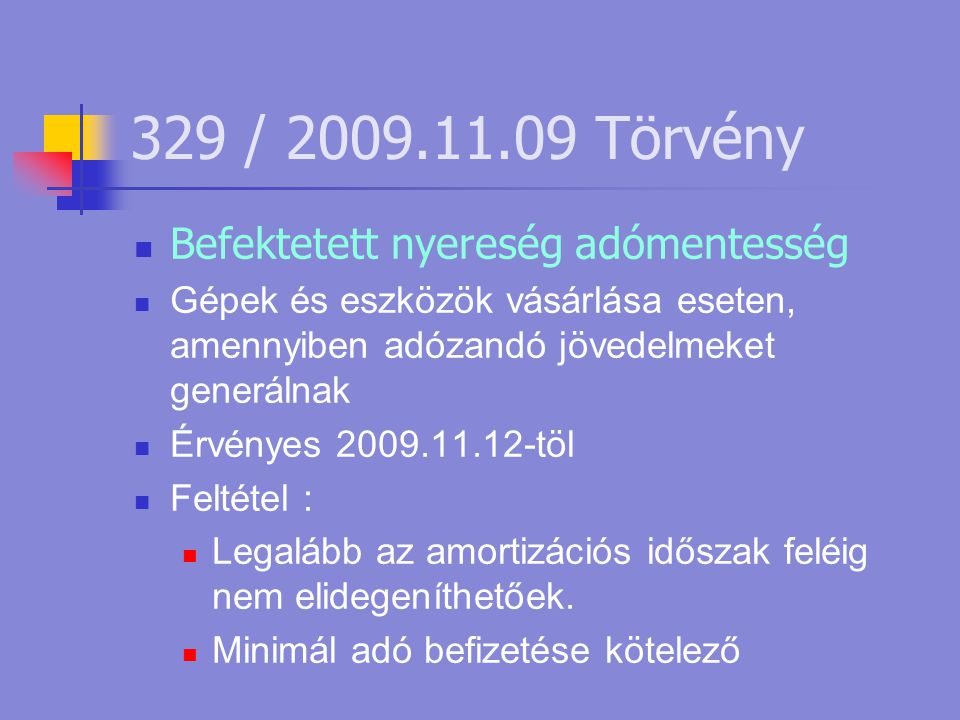329 / 2009.11.09 Törvény  Befektetett nyereség adómentesség  Gépek és eszközök vásárlása eseten, amennyiben adózandó jövedelmeket generálnak  Érvényes 2009.11.12-töl  Feltétel :  Legalább az amortizációs időszak feléig nem elidegeníthetőek.