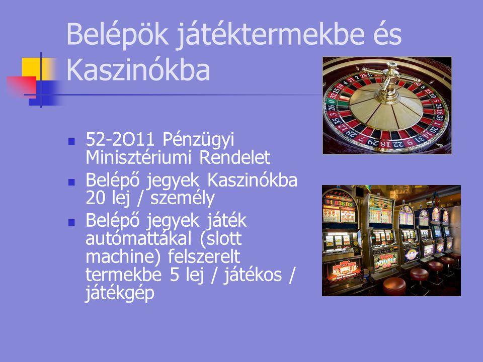 Belépök játéktermekbe és Kaszinókba  52-2O11 Pénzügyi Minisztériumi Rendelet  Belépő jegyek Kaszinókba 20 lej / személy  Belépő jegyek játék autómattákal (slott machine) felszerelt termekbe 5 lej / játékos / játékgép
