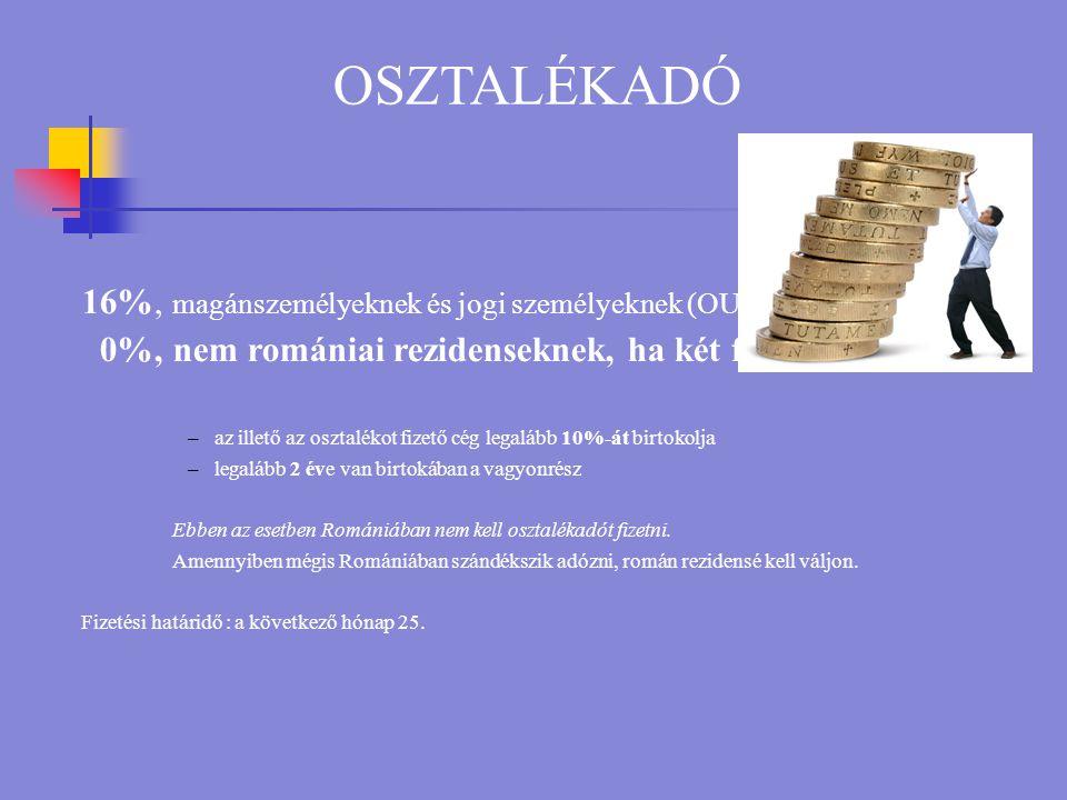 OSZTALÉKADÓ 16%, magánszemélyeknek és jogi személyeknek (OUG 117-2O1O) 0%,nem romániai rezidenseknek, ha két feltétel teljesül: –az illető az osztalékot fizető cég legalább 10%-át birtokolja –legalább 2 éve van birtokában a vagyonrész Ebben az esetben Romániában nem kell osztalékadót fizetni.