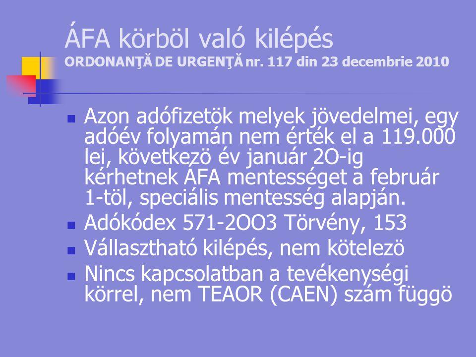 ÁFA körböl való kilépés ORDONANŢĂ DE URGENŢĂ nr. 117 din 23 decembrie 2010  Azon adófizetök melyek jövedelmei, egy adóév folyamán nem érték el a 119.