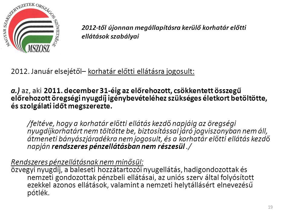 19 2012-től újonnan megállapításra kerülő korhatár előtti ellátások szabályai 2012. Január elsejétől– korhatár előtti ellátásra jogosult: a.) az, aki